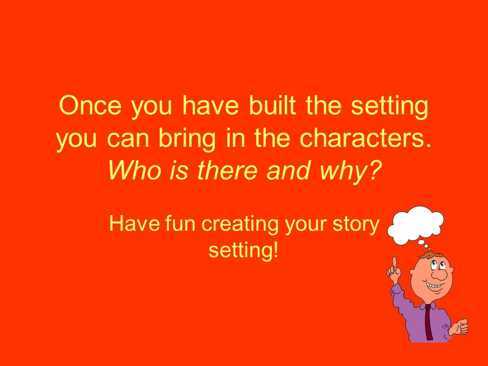 Once you have built the setting you can bring in the characters. Who is there and why? Have fun creating your story setting!