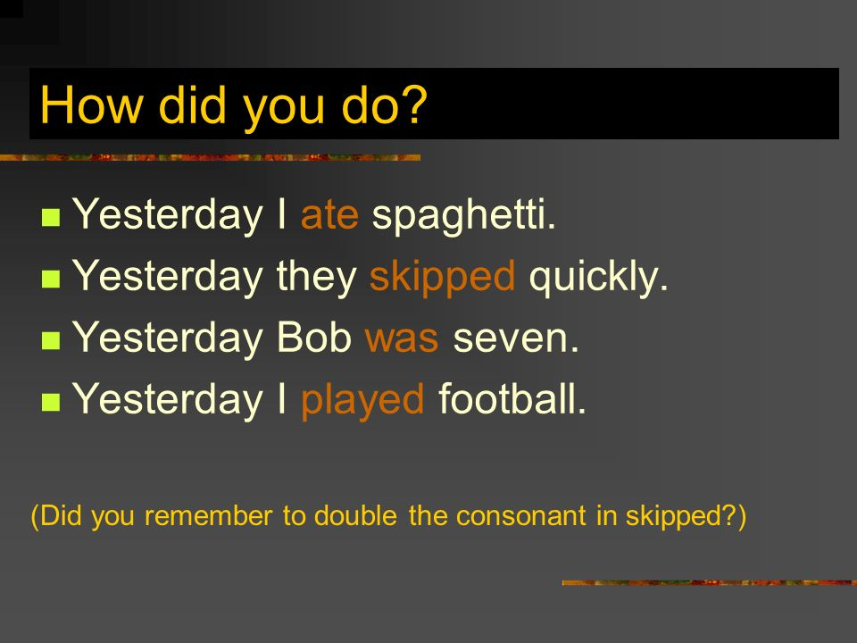 How did you do.Yesterday I ate spaghetti. Yesterday they skipped quickly.