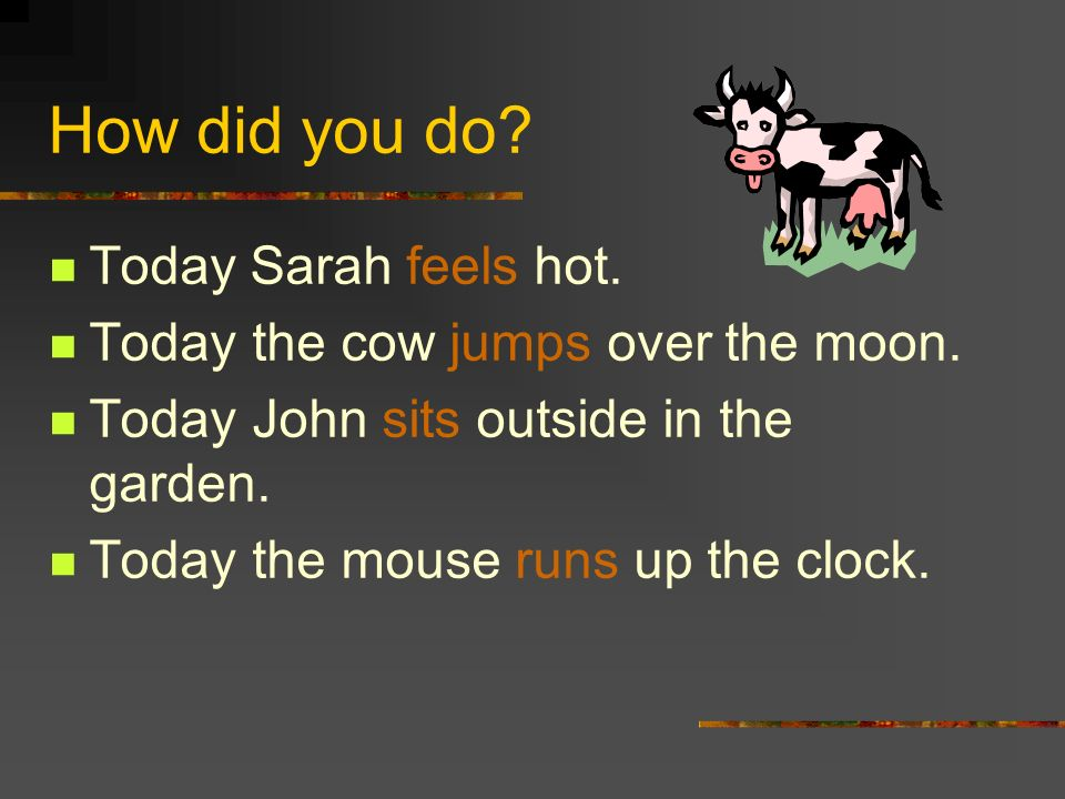 How did you do.Today Sarah feels hot. Today the cow jumps over the moon.