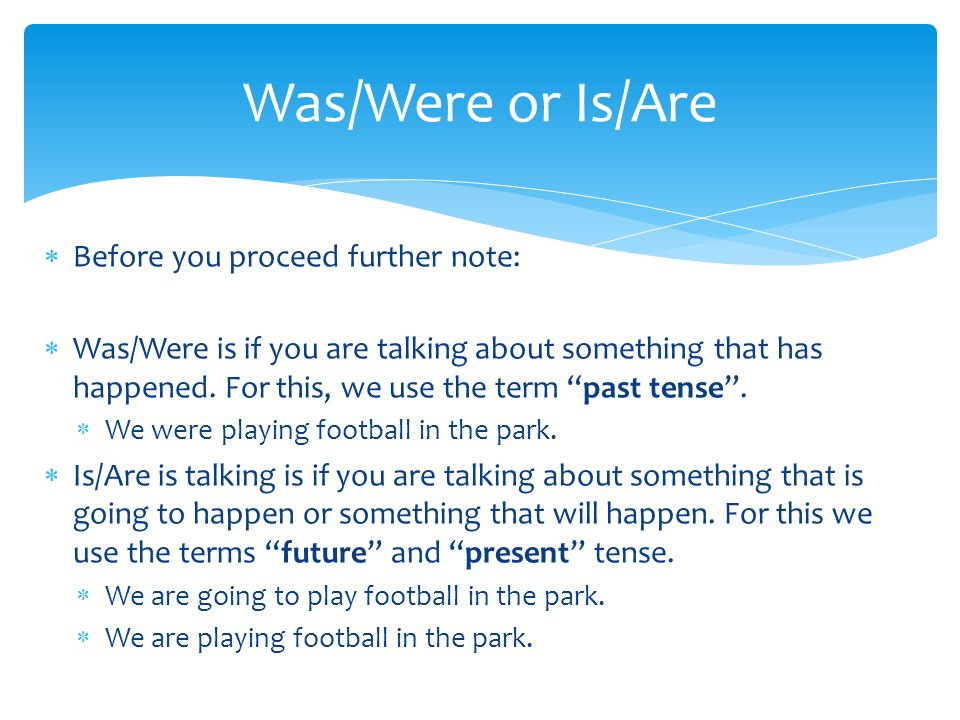 Before you proceed further note: Was/Were is if you are talking about something that has happened. For this, we use the term past tense. We were playi