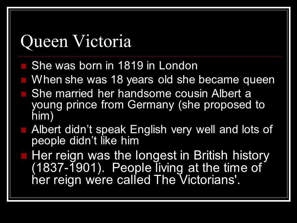 Queen Victoria She was born in 1819 in London When she was 18 years old she became queen She married her handsome cousin Albert a young prince from Germany (she proposed to him) Albert didnt speak English very well and lots of people didnt like him Her reign was the longest in British history (1837-1901).