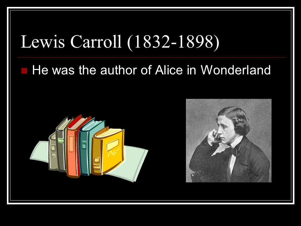 Lewis Carroll (1832-1898) He was the author of Alice in Wonderland