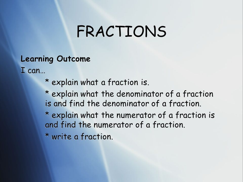 FRACTIONS Learning Outcome I can… * explain what a fraction is. * explain what the denominator of a fraction is and find the denominator of a fraction