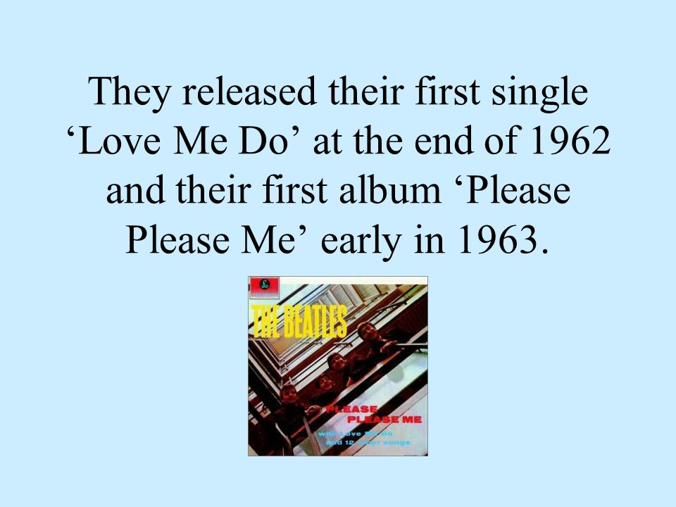They released their first single Love Me Do at the end of 1962 and their first album Please Please Me early in 1963.