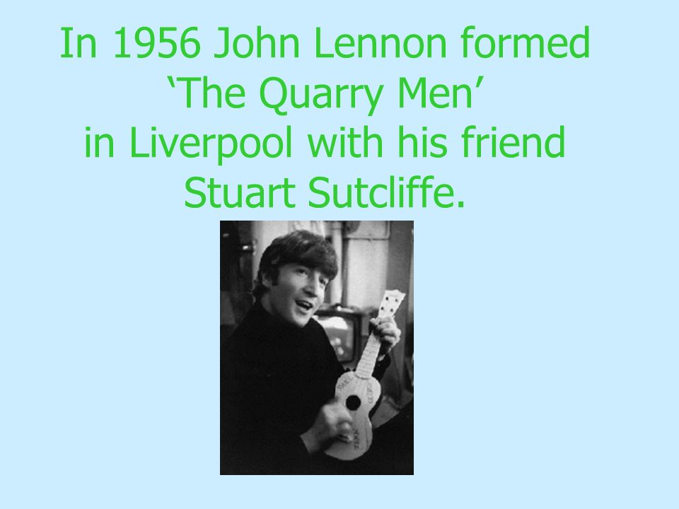 In 1956 John Lennon formed The Quarry Men in Liverpool with his friend Stuart Sutcliffe.