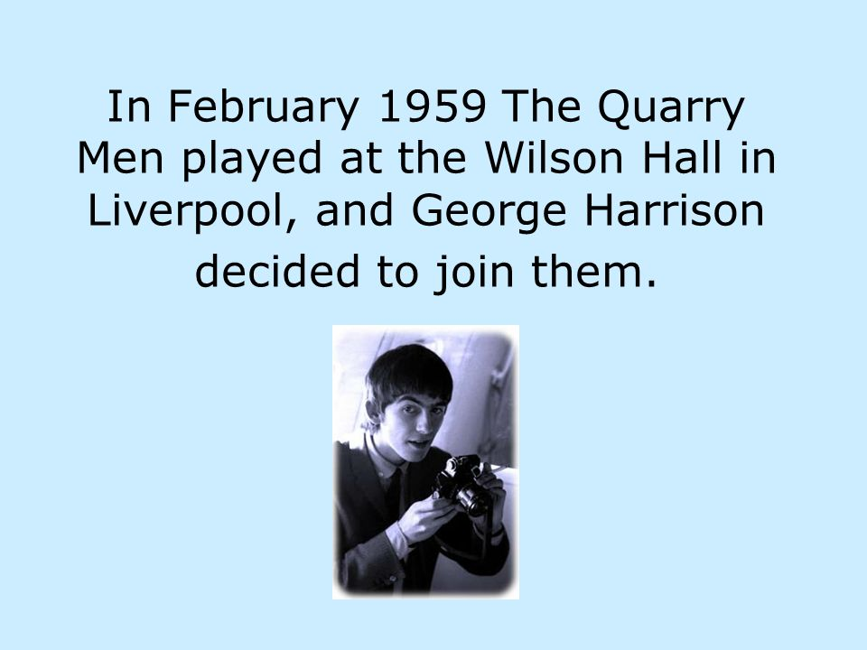 In February 1959 The Quarry Men played at the Wilson Hall in Liverpool, and George Harrison decided to join them.