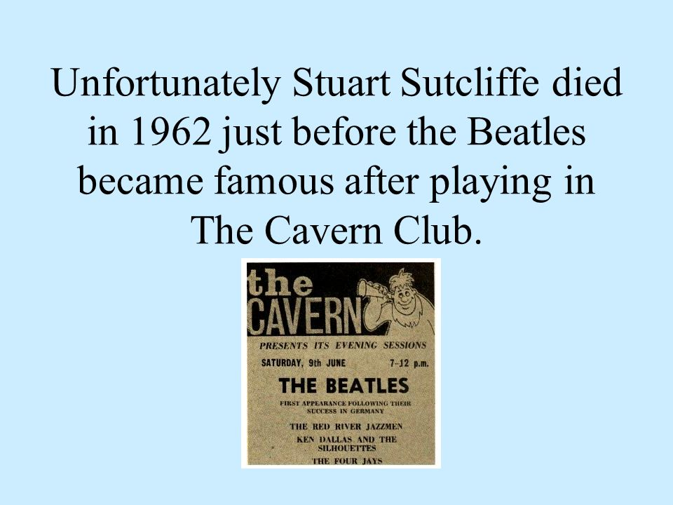 Unfortunately Stuart Sutcliffe died in 1962 just before the Beatles became famous after playing in The Cavern Club.