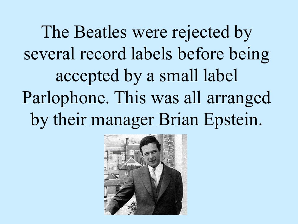 The Beatles were rejected by several record labels before being accepted by a small label Parlophone.