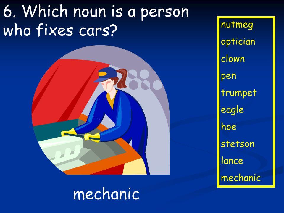 nutmeg optician clown pen trumpet eagle hoe stetson lance mechanic 6. Which noun is a person who fixes cars? mechanic