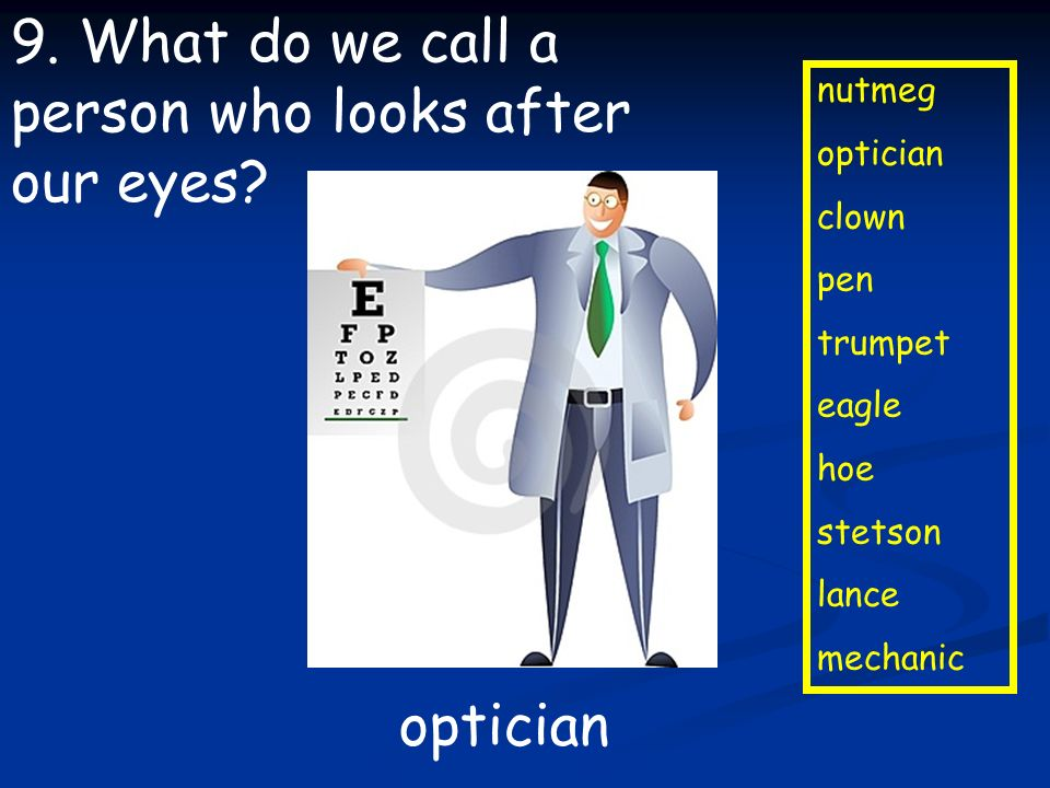 nutmeg optician clown pen trumpet eagle hoe stetson lance mechanic 9. What do we call a person who looks after our eyes? optician
