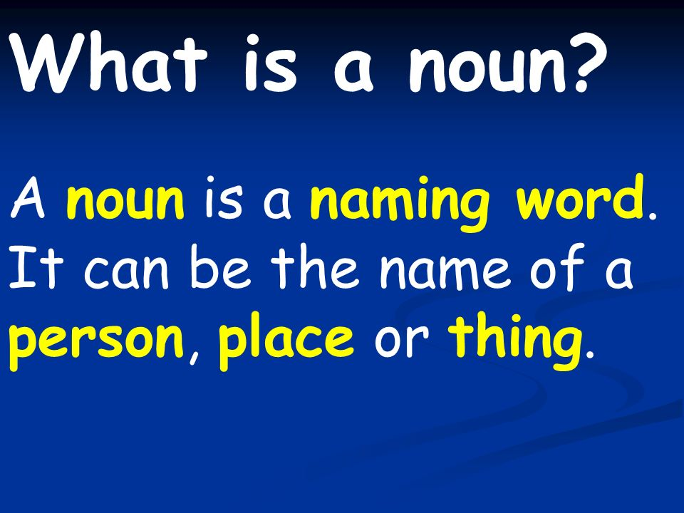 What is a noun? A noun is a naming word. It can be the name of a person, place or thing.