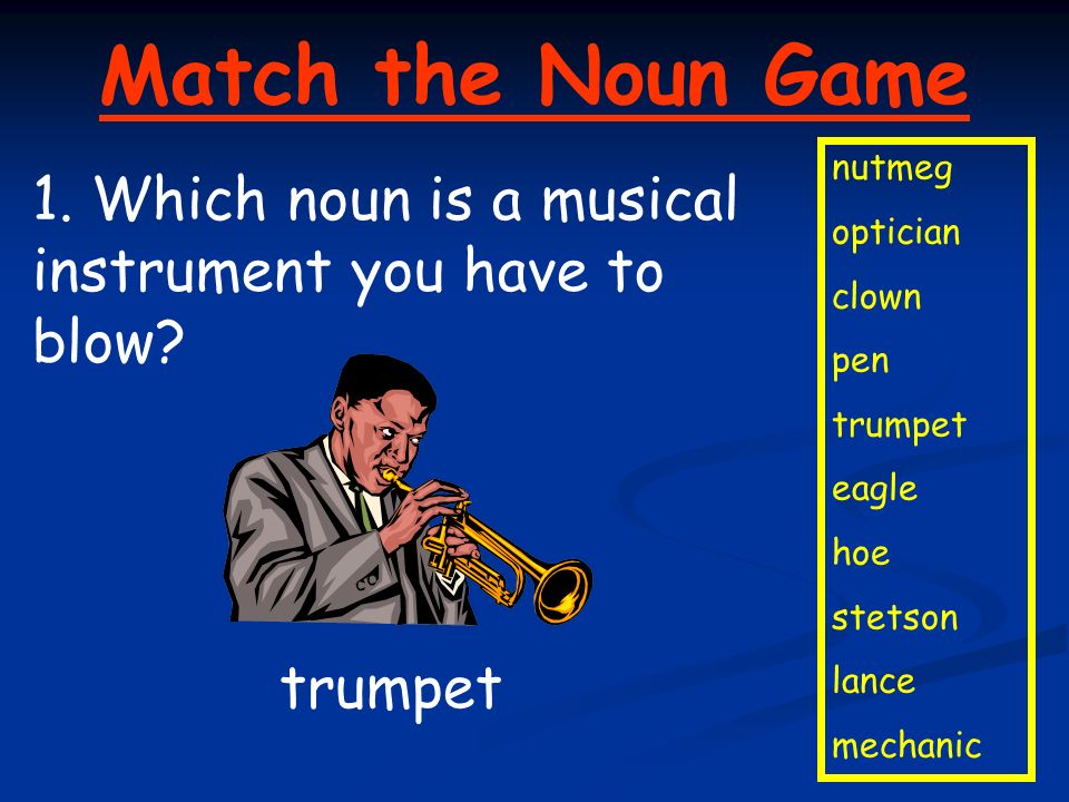 Match the Noun Game nutmeg optician clown pen trumpet eagle hoe stetson lance mechanic 1. Which noun is a musical instrument you have to blow? trumpet