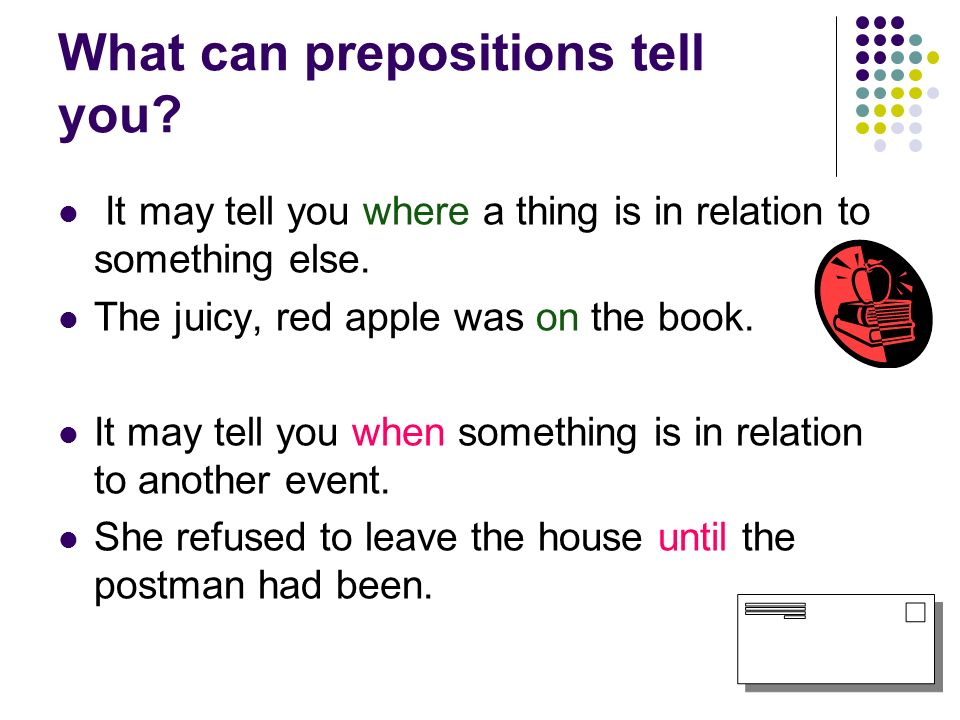 What can prepositions tell you? It may tell you where a thing is in relation to something else. The juicy, red apple was on the book. It may tell you