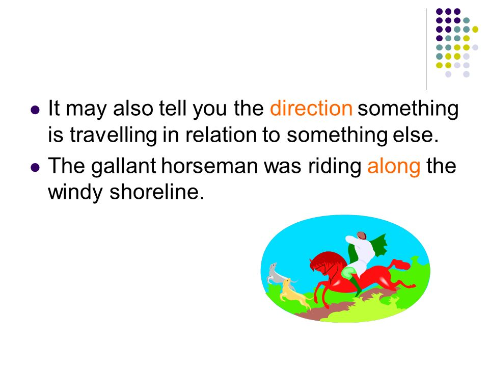 It may also tell you the direction something is travelling in relation to something else. The gallant horseman was riding along the windy shoreline.