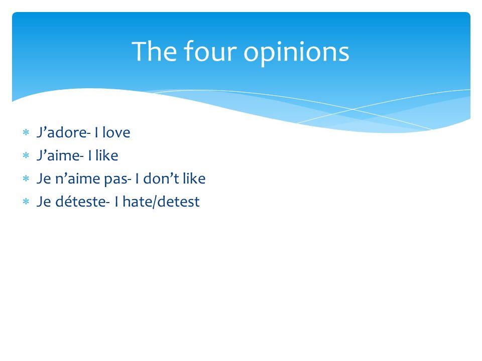 Jadore- I love Jaime- I like Je naime pas- I dont like Je déteste- I hate/detest The four opinions