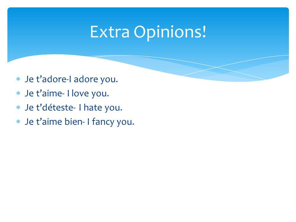 Je tadore-I adore you. Je taime- I love you. Je tdéteste- I hate you.