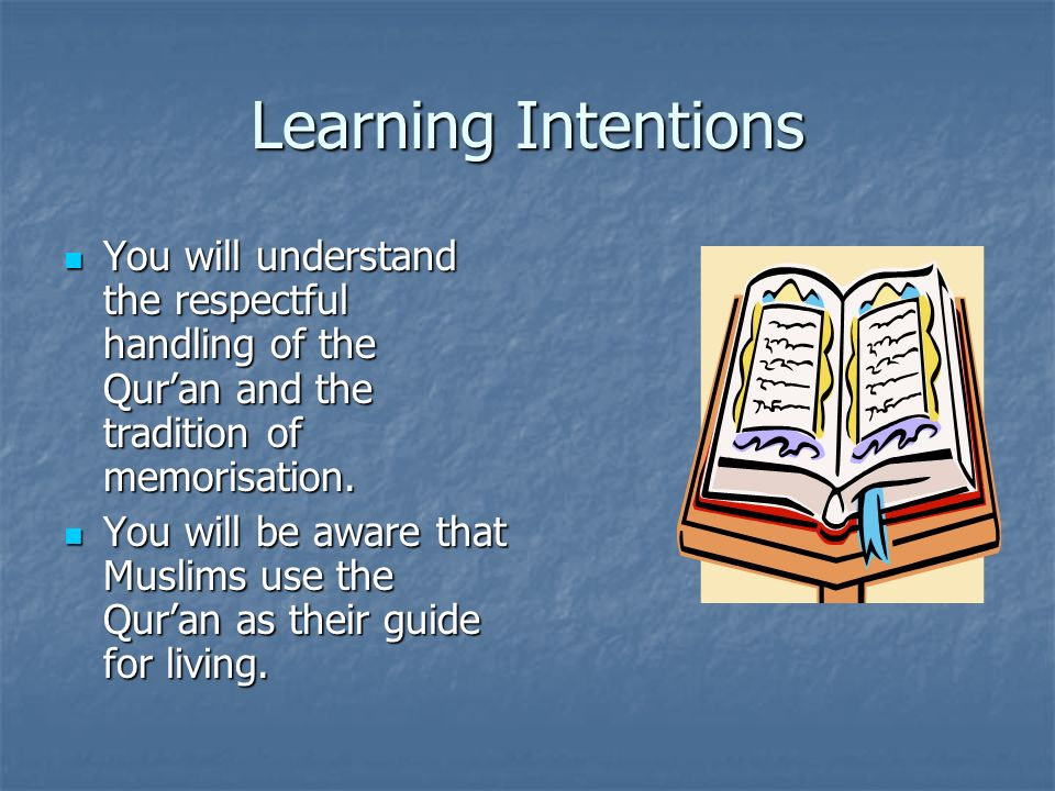 Learning Intentions You will understand the respectful handling of the Quran and the tradition of memorisation. You will understand the respectful han