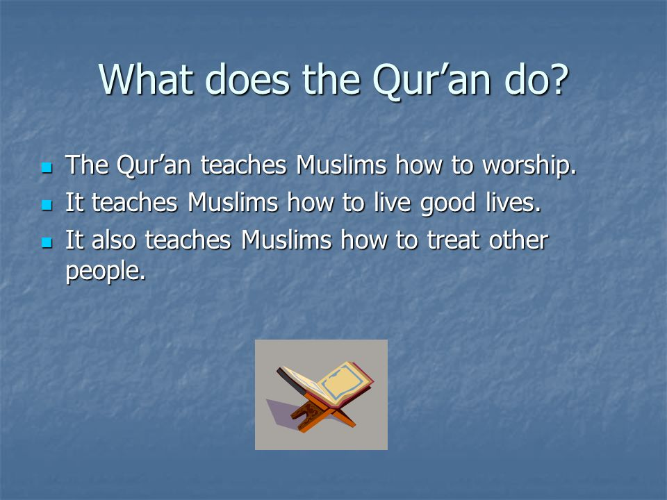 What does the Quran do? The Quran teaches Muslims how to worship. The Quran teaches Muslims how to worship. It teaches Muslims how to live good lives.