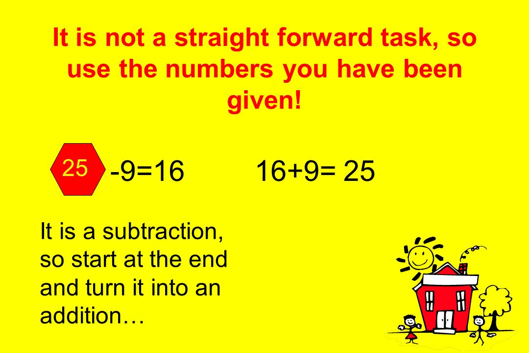 It is not a straight forward task, so use the numbers you have been given! +7=15 It is an addition, so start at the end and turn it into a subtraction