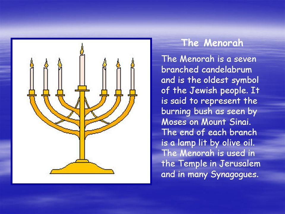 The Menorah The Menorah is a seven branched candelabrum and is the oldest symbol of the Jewish people. It is said to represent the burning bush as see