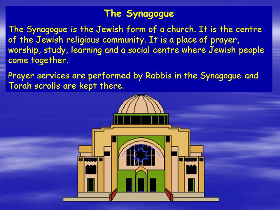 The Synagogue The Synagogue is the Jewish form of a church. It is the centre of the Jewish religious community. It is a place of prayer, worship, stud