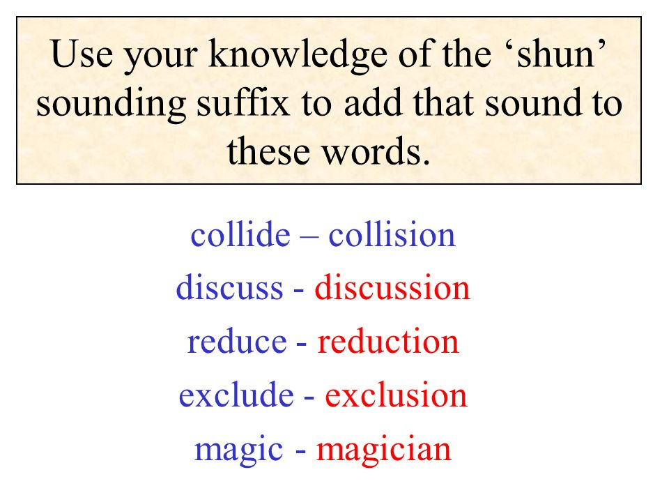 Use your knowledge of the shun sounding suffix to add that sound to these words. collide – collision discuss - discussion reduce - reduction exclude -