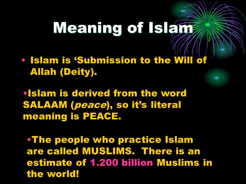 Meaning of Islam Islam is Submission to the Will of Allah (Deity). Islam is derived from the word SALAAM (peace), so its literal meaning is PEACE. The