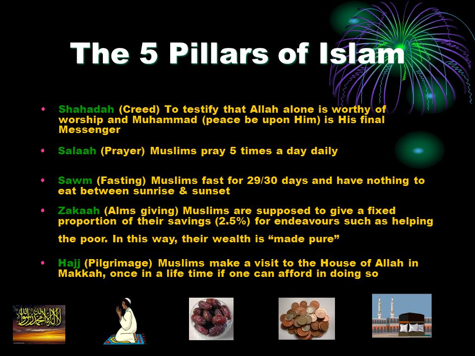 The 5 Pillars of Islam Shahadah (Creed) To testify that Allah alone is worthy of worship and Muhammad (peace be upon Him) is His final Messenger Salaah (Prayer) Muslims pray 5 times a day daily Sawm (Fasting) Muslims fast for 29/30 days and have nothing to eat between sunrise & sunset Zakaah (Alms giving) Muslims are supposed to give a fixed proportion of their savings (2.5%) for endeavours such as helping the poor.