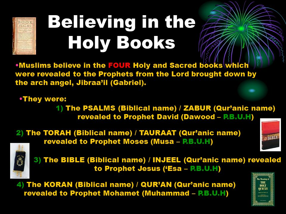 Believing in the Holy Books Muslims believe in the FOUR Holy and Sacred books which were revealed to the Prophets from the Lord brought down by the ar