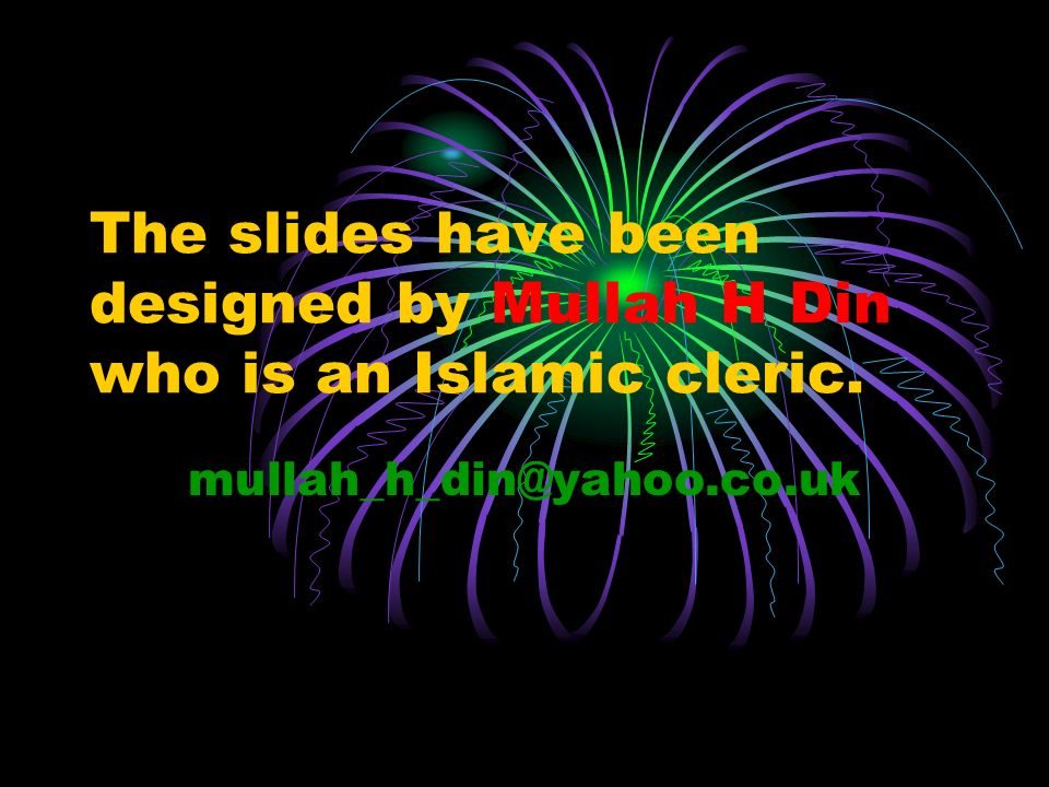 The slides have been designed by Mullah H Din who is an Islamic cleric. mullah_h_din@yahoo.co.uk