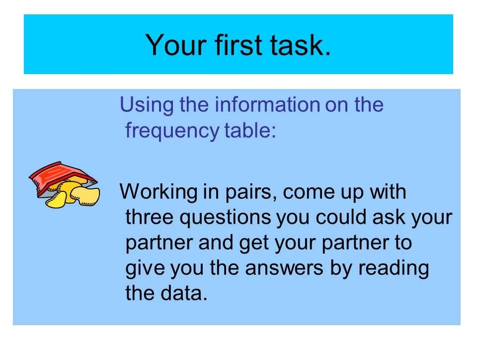 Your first task. Using the information on the frequency table: Working in pairs, come up with three questions you could ask your partner and get your