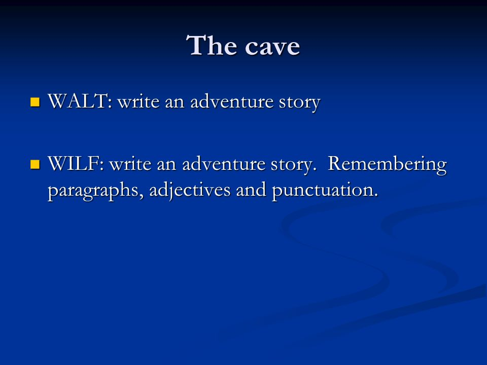 The cave WALT: write an adventure story WALT: write an adventure story WILF: write an adventure story. Remembering paragraphs, adjectives and punctuat