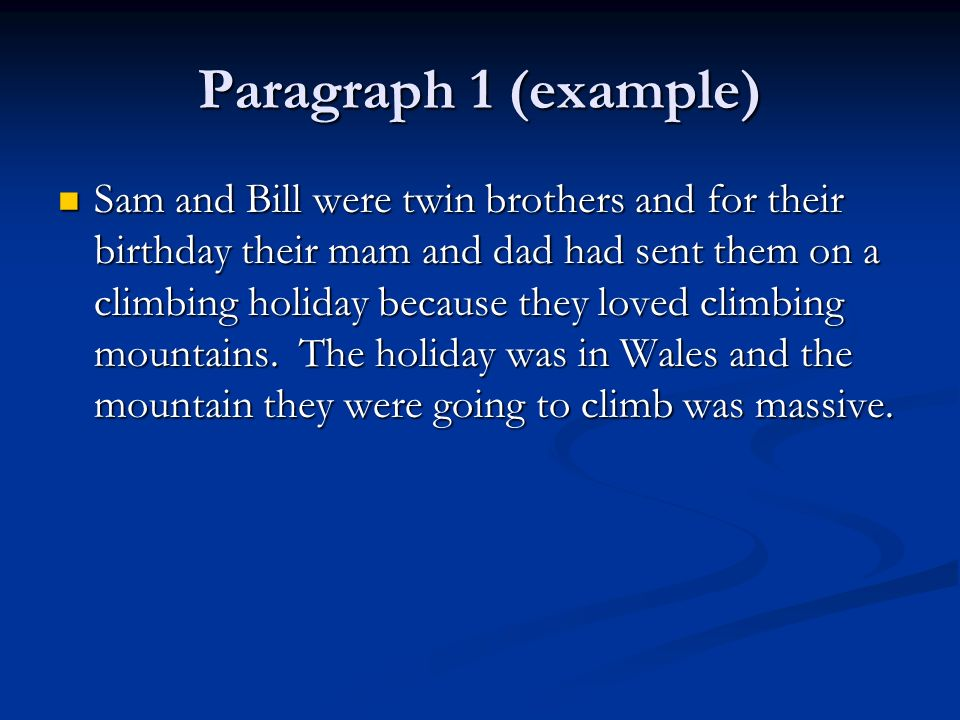 Paragraph 1 (example) Sam and Bill were twin brothers and for their birthday their mam and dad had sent them on a climbing holiday because they loved climbing mountains.