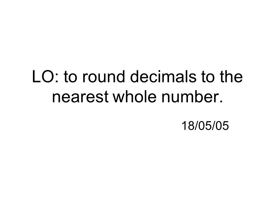 LO: to round decimals to the nearest whole number. 18/05/05