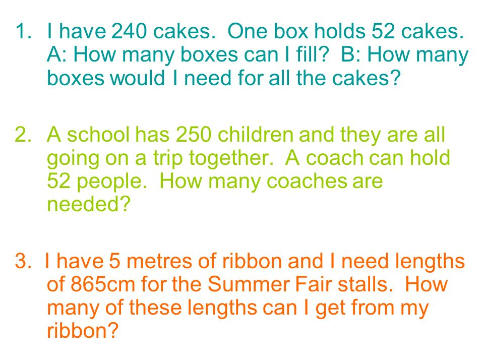 1.I have 240 cakes. One box holds 52 cakes. A: How many boxes can I fill? B: How many boxes would I need for all the cakes? 2.A school has 250 childre
