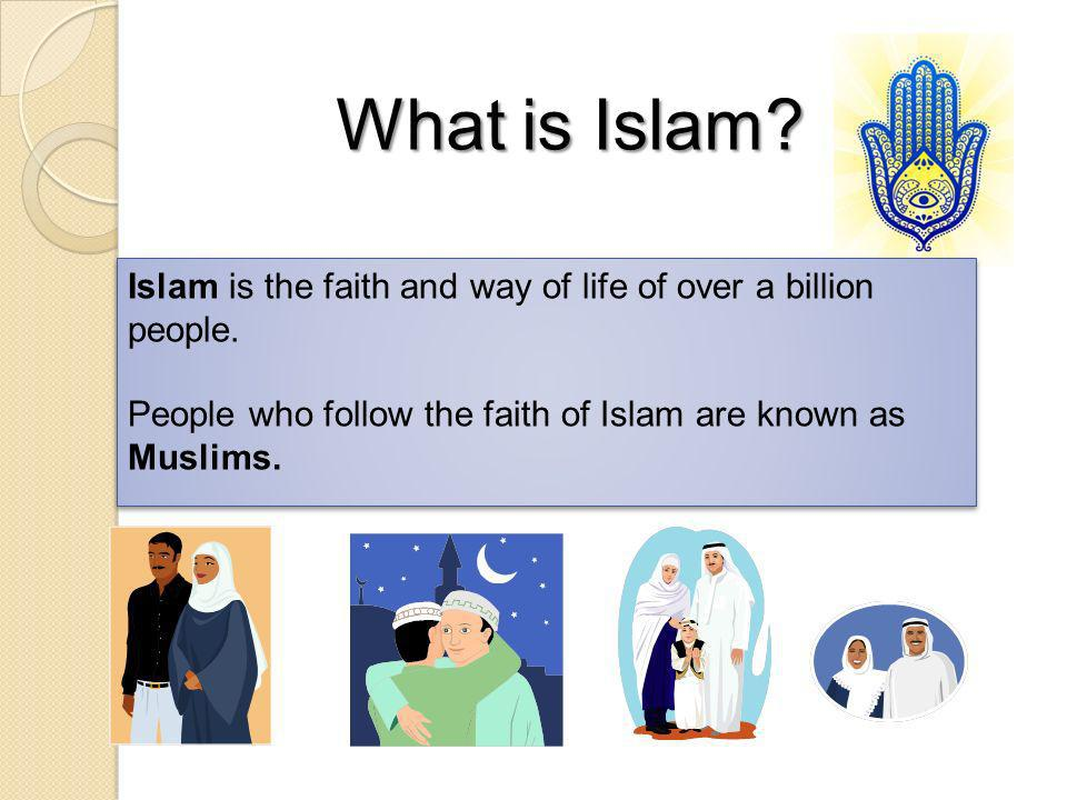Islam is the faith and way of life of over a billion people. People who follow the faith of Islam are known as Muslims. Islam is the faith and way of