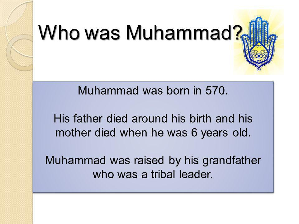 Muhammad was born in 570. His father died around his birth and his mother died when he was 6 years old. Muhammad was raised by his grandfather who was