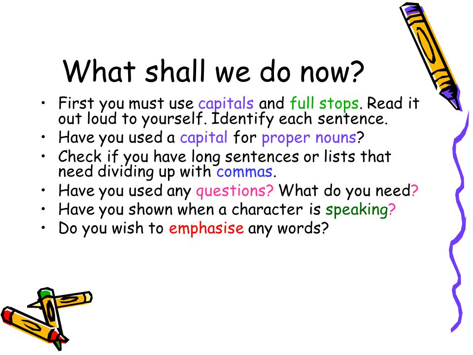 What shall we do now? First you must use capitals and full stops. Read it out loud to yourself. Identify each sentence. Have you used a capital for pr