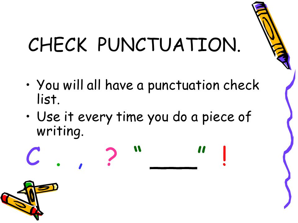 CHECK PUNCTUATION. You will all have a punctuation check list. Use it every time you do a piece of writing. C., ? ___ !