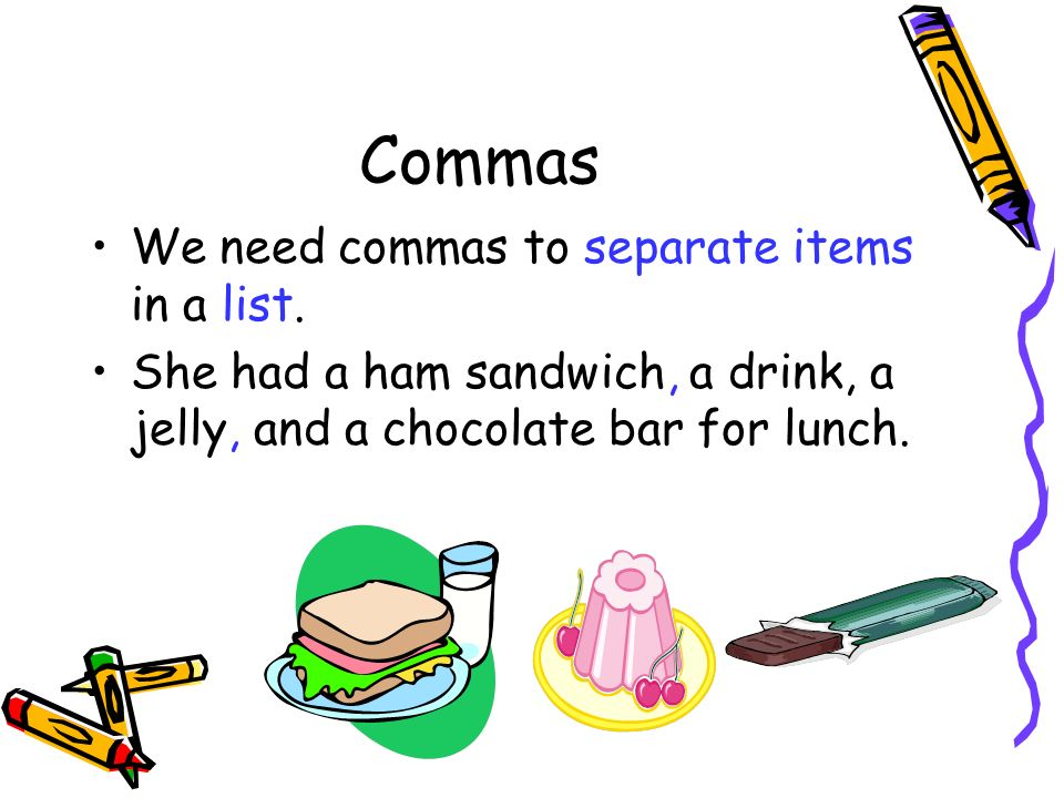 Commas We need commas to separate items in a list. She had a ham sandwich, a drink, a jelly, and a chocolate bar for lunch.