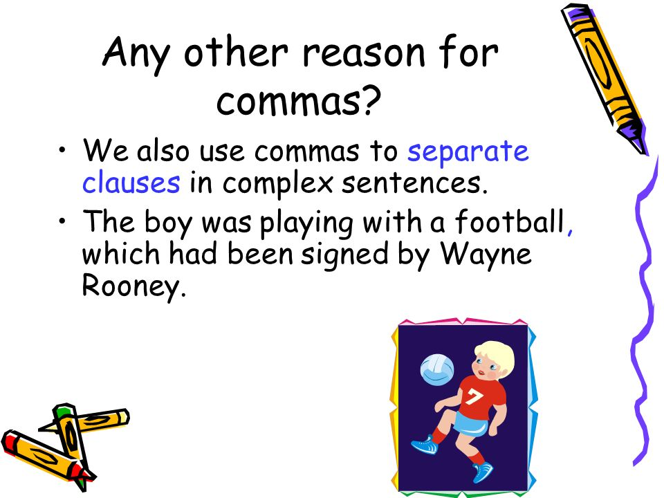 Any other reason for commas? We also use commas to separate clauses in complex sentences. The boy was playing with a football, which had been signed b