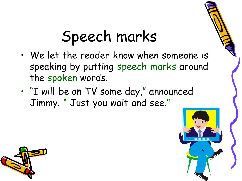 Speech marks We let the reader know when someone is speaking by putting speech marks around the spoken words. I will be on TV some day, announced Jimm
