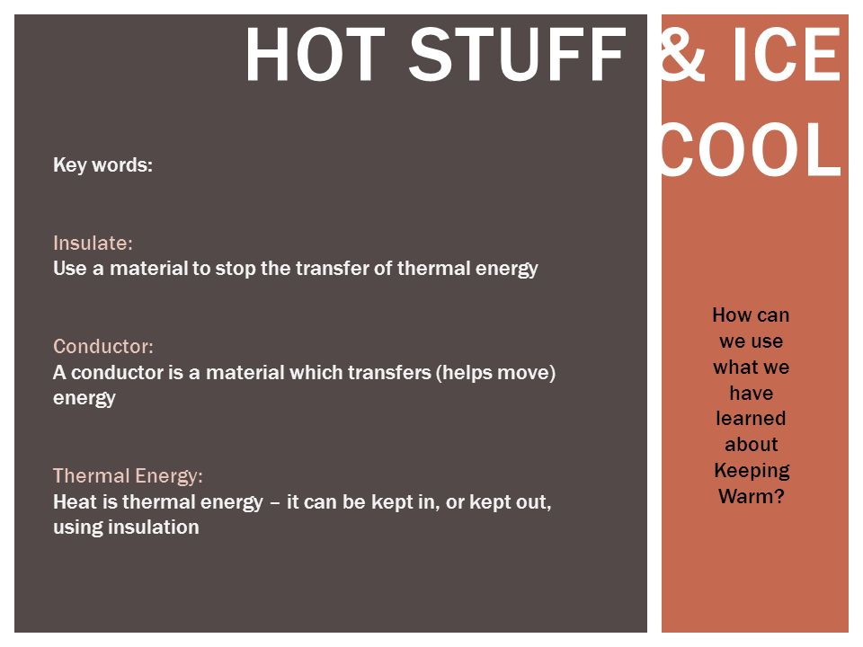 HOT STUFF & ICE COOL How can we use what we have learned about Keeping Warm? Key words: Insulate: Use a material to stop the transfer of thermal energ