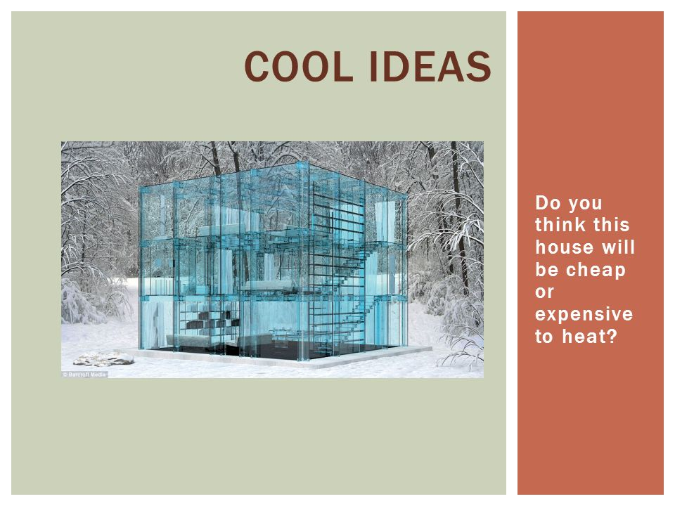 Do you think this house will be cheap or expensive to heat COOL IDEAS
