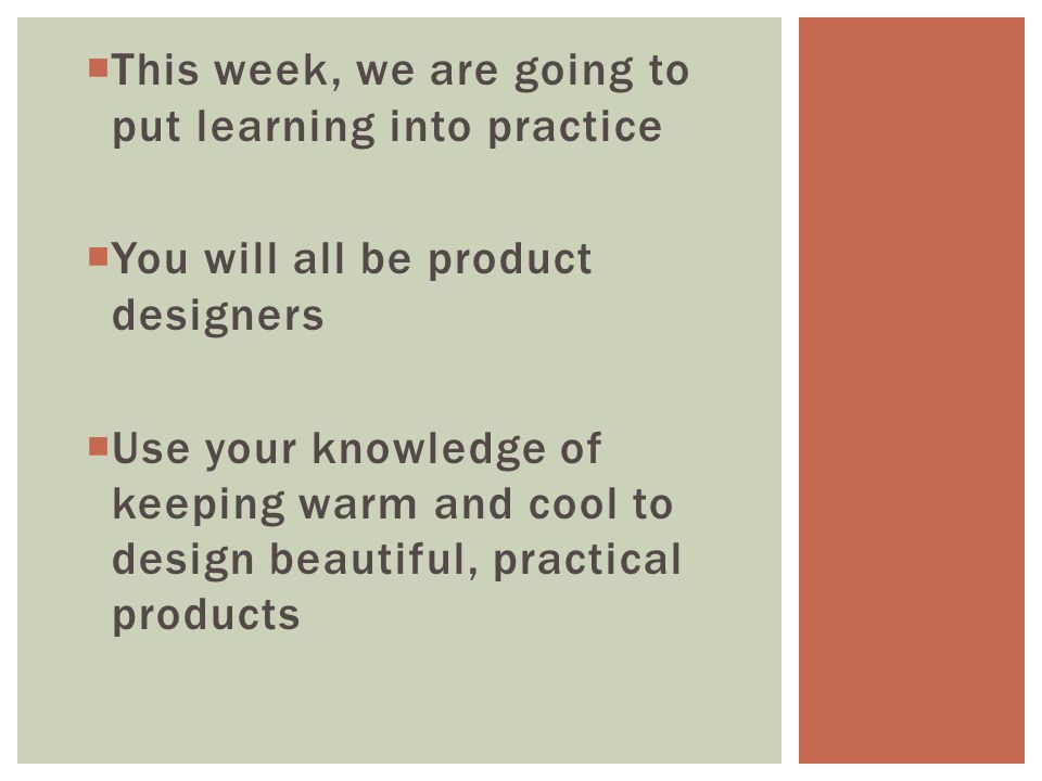 This week, we are going to put learning into practice You will all be product designers Use your knowledge of keeping warm and cool to design beautiful, practical products