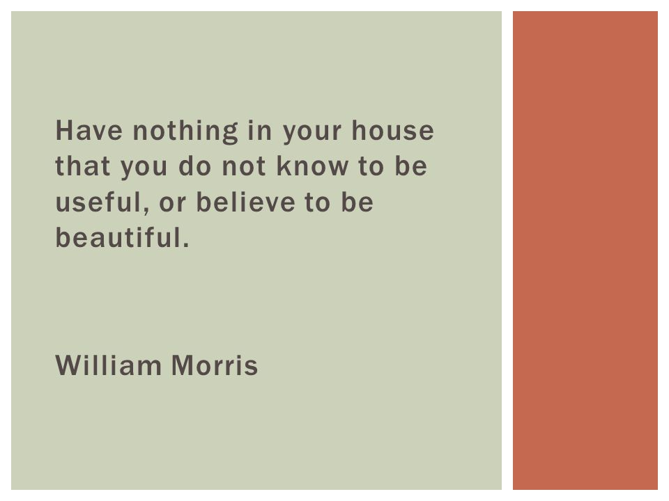 Have nothing in your house that you do not know to be useful, or believe to be beautiful.