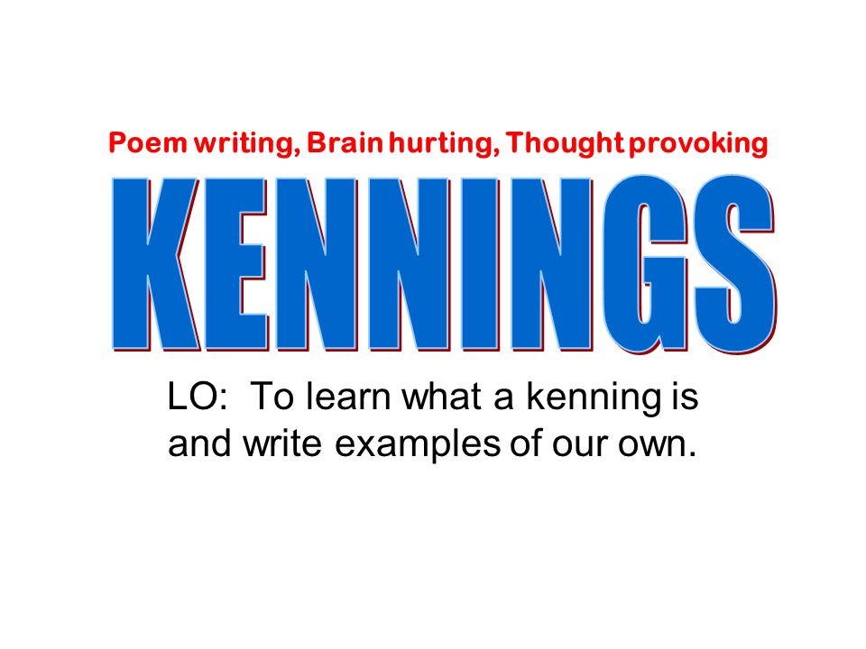 LO: To learn what a kenning is and write examples of our own. Poem writing, Brain hurting, Thought provoking