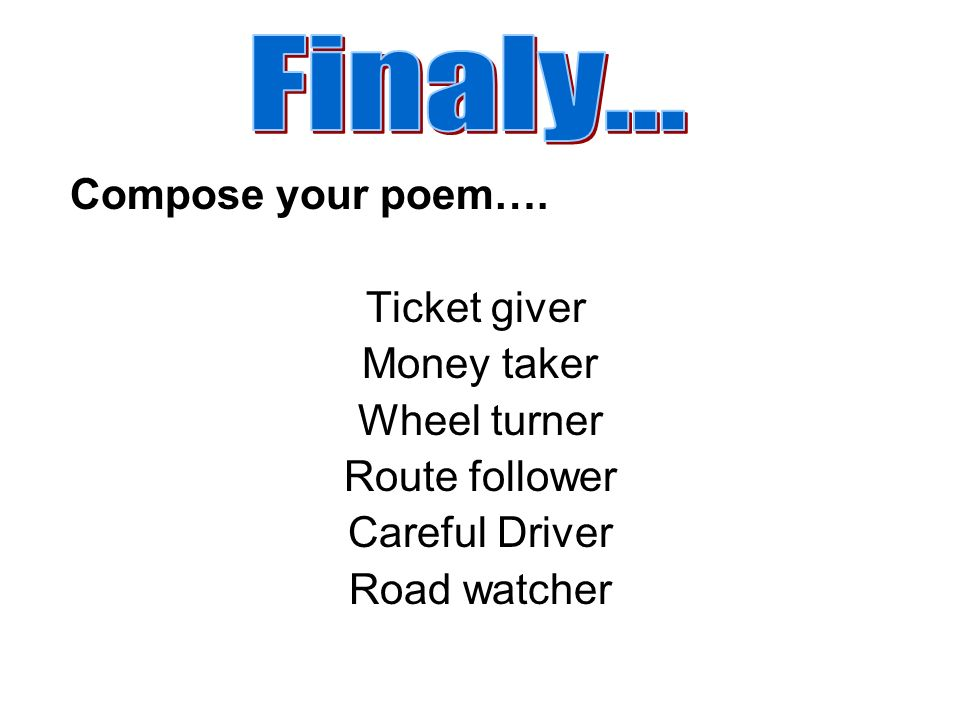 Compose your poem…. Ticket giver Money taker Wheel turner Route follower Careful Driver Road watcher