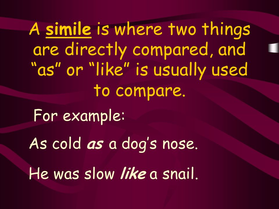 A simile is where two things are directly compared, and as or like is usually used to compare.