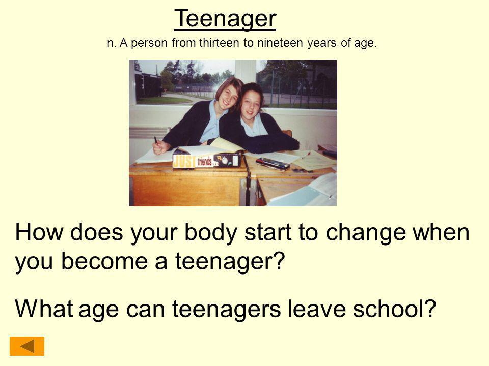 Teenager n. A person from thirteen to nineteen years of age. How does your body start to change when you become a teenager? What age can teenagers lea